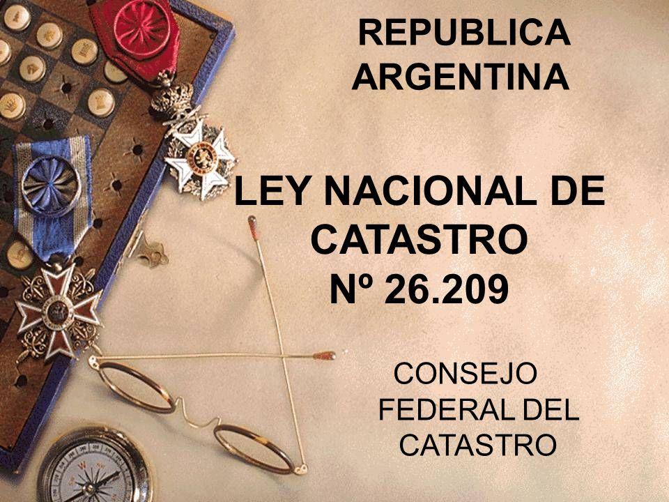REPUBLICA ARGENTINA LEY NACIONAL DE CATASTRO Nº 26.209 CONSEJO FEDERAL DEL CATASTRO