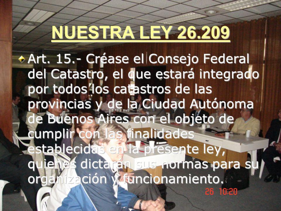 NUESTRA LEY 26.209 Art. 15.- Créase el Consejo Federal del Catastro, el que estará integrado por todos los catastros de las provincias y de la Ciudad