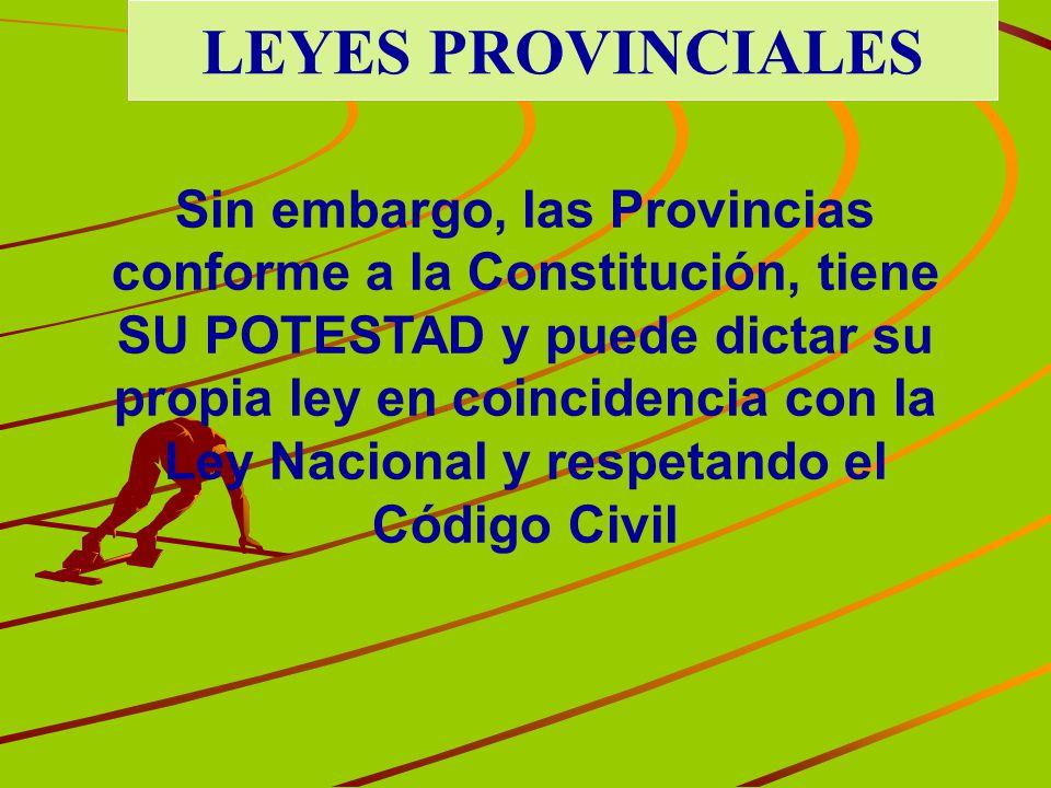LEYES PROVINCIALES Sin embargo, las Provincias conforme a la Constitución, tiene SU POTESTAD y puede dictar su propia ley en coincidencia con la Ley N