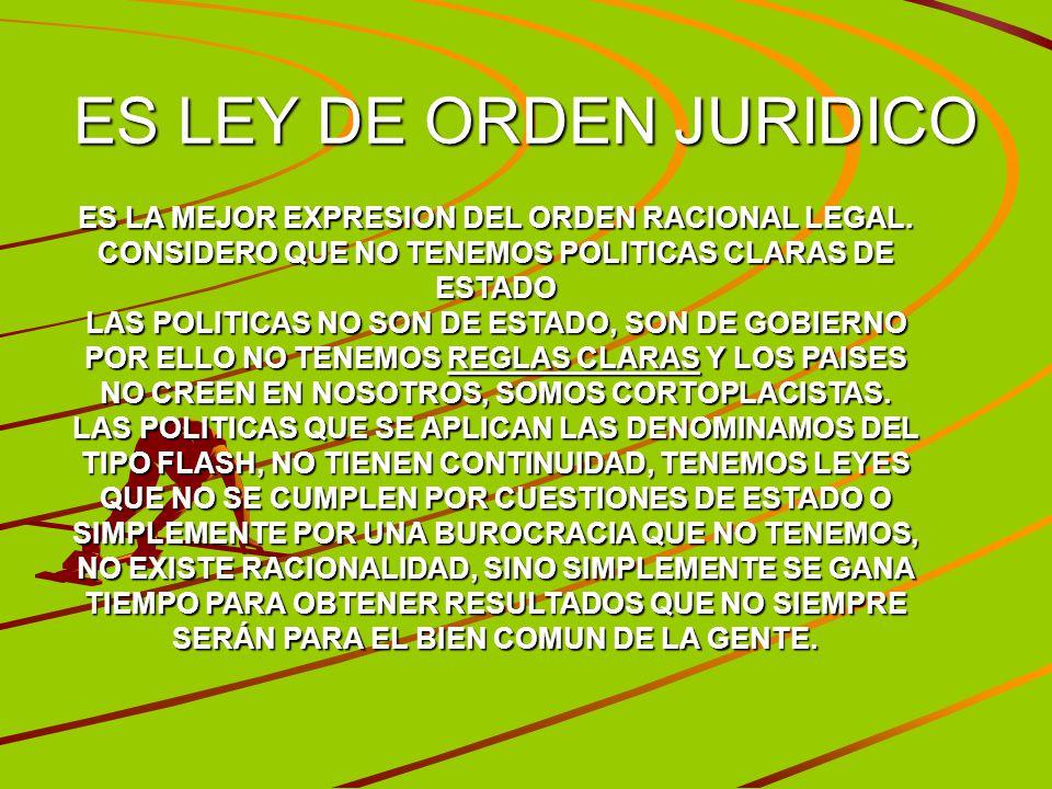 ES LEY DE ORDEN JURIDICO ES LA MEJOR EXPRESION DEL ORDEN RACIONAL LEGAL. CONSIDERO QUE NO TENEMOS POLITICAS CLARAS DE ESTADO LAS POLITICAS NO SON DE E