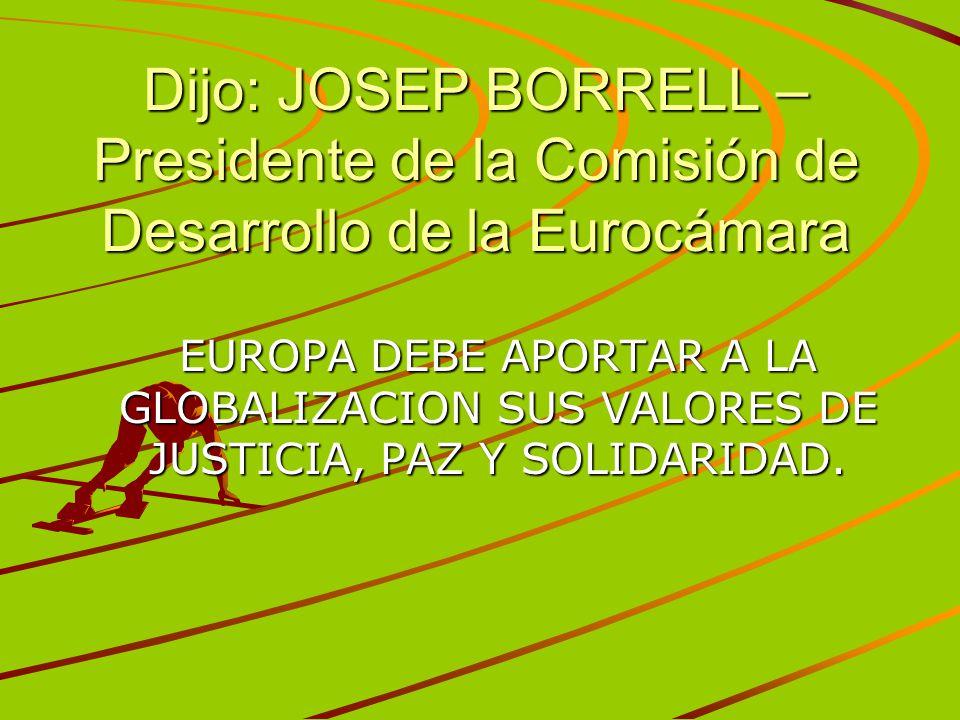 Dijo: JOSEP BORRELL – Presidente de la Comisión de Desarrollo de la Eurocámara EUROPA DEBE APORTAR A LA GLOBALIZACION SUS VALORES DE JUSTICIA, PAZ Y S