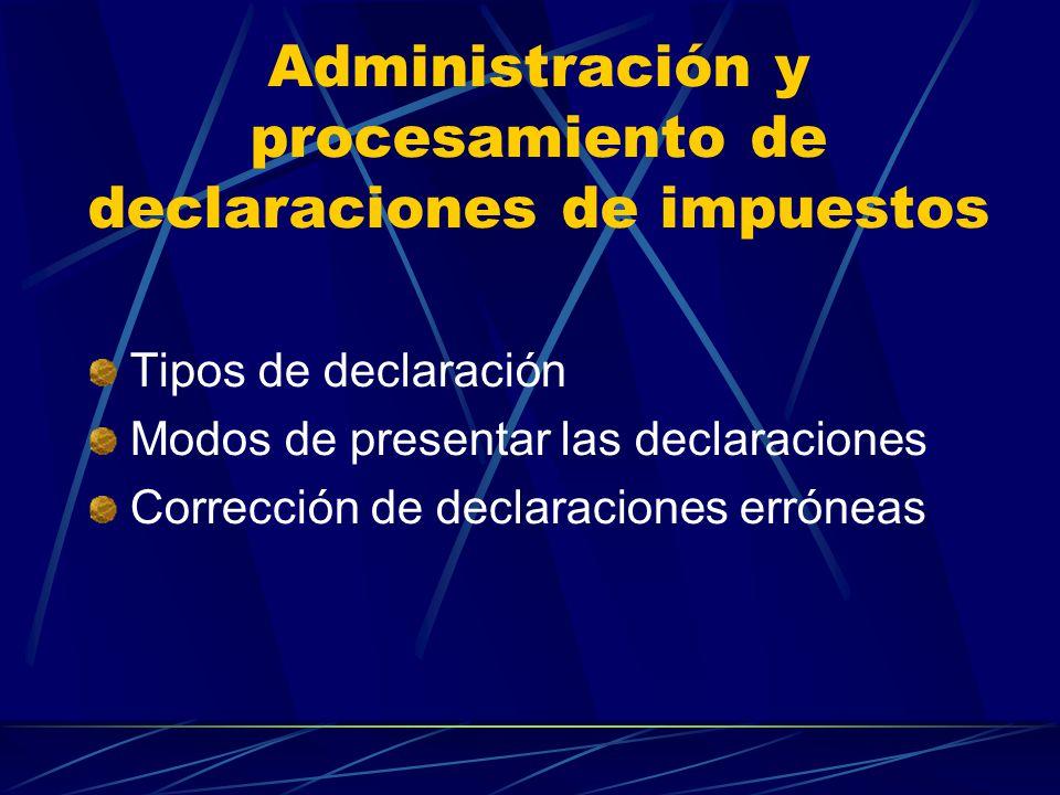 Administración y procesamiento de declaraciones de impuestos Tipos de declaración Modos de presentar las declaraciones Corrección de declaraciones erróneas