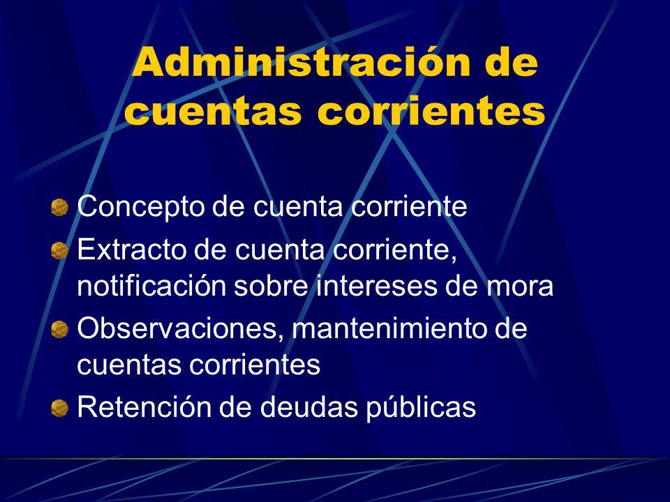 Administración de cuentas corrientes Concepto de cuenta corriente Extracto de cuenta corriente, notificación sobre intereses de mora Observaciones, mantenimiento de cuentas corrientes Retención de deudas públicas