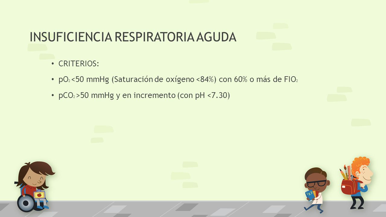 INSUFICIENCIA RESPIRATORIA AGUDA CRITERIOS: pO 2 <50 mmHg (Saturación de oxígeno <84%) con 60% o más de FIO 2 pCO 2 >50 mmHg y en incremento (con pH <