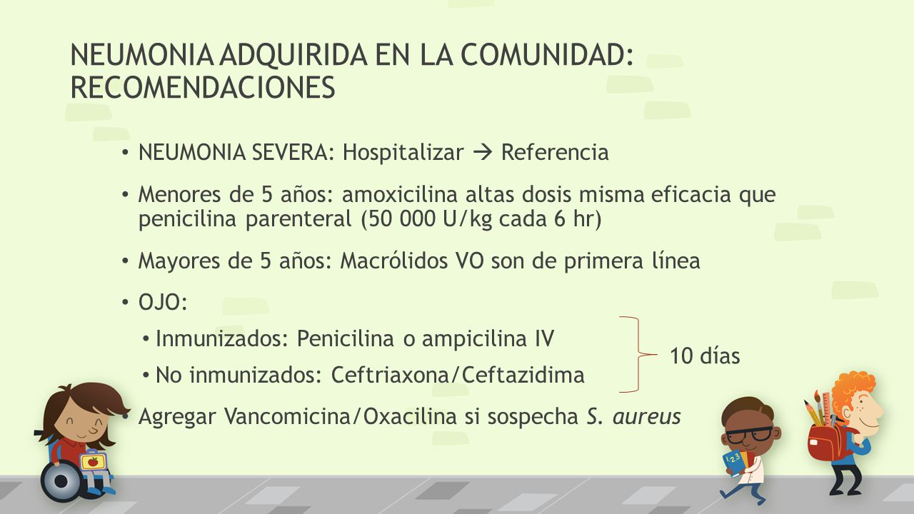 NEUMONIA ADQUIRIDA EN LA COMUNIDAD: RECOMENDACIONES NEUMONIA SEVERA: Hospitalizar Referencia Menores de 5 años: amoxicilina altas dosis misma eficacia