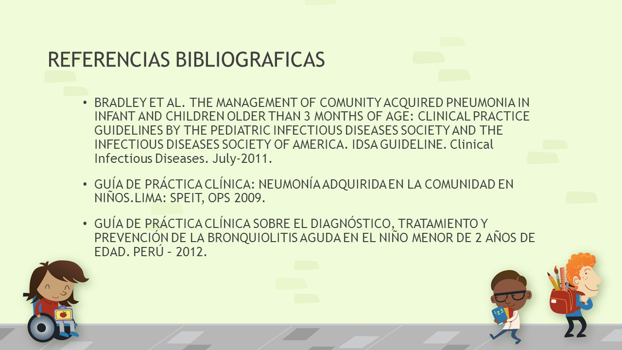 REFERENCIAS BIBLIOGRAFICAS BRADLEY ET AL. THE MANAGEMENT OF COMUNITY ACQUIRED PNEUMONIA IN INFANT AND CHILDREN OLDER THAN 3 MONTHS OF AGE: CLINICAL PR