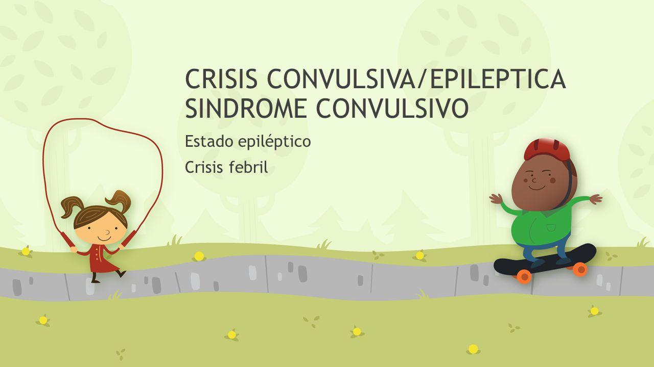 CRISIS CONVULSIVA/EPILEPTICA SINDROME CONVULSIVO Estado epiléptico Crisis febril