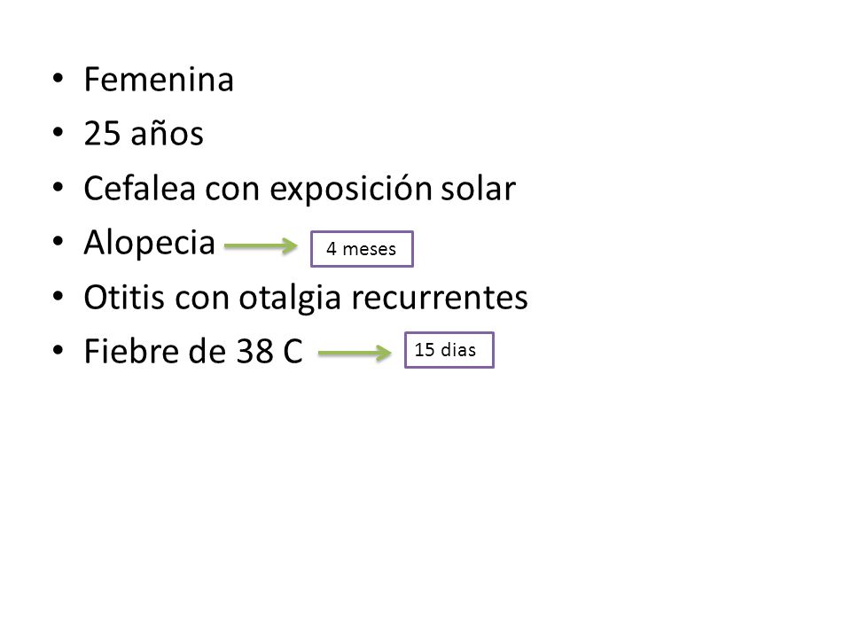Femenina 25 años Cefalea con exposición solar Alopecia Otitis con otalgia recurrentes Fiebre de 38 C 4 meses 15 dias
