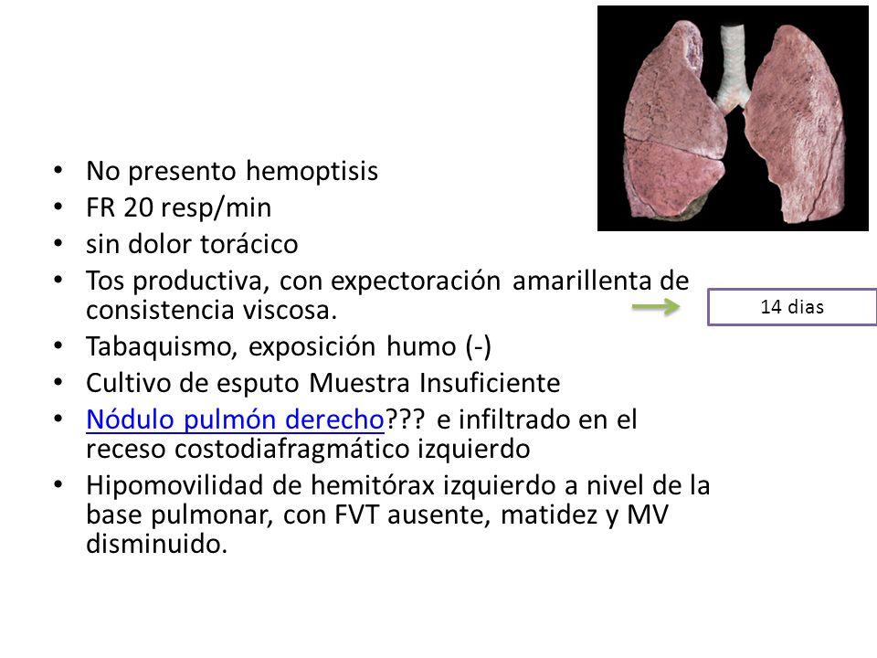 No presento hemoptisis FR 20 resp/min sin dolor torácico Tos productiva, con expectoración amarillenta de consistencia viscosa. Tabaquismo, exposición