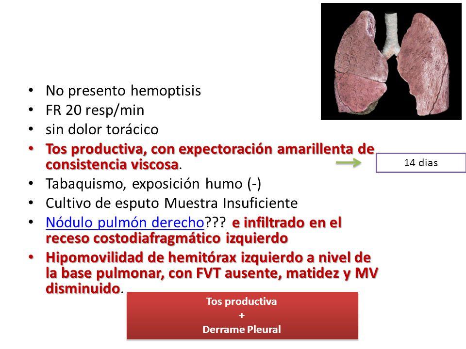 No presento hemoptisis FR 20 resp/min sin dolor torácico Tos productiva, con expectoración amarillenta de consistencia viscosa Tos productiva, con exp