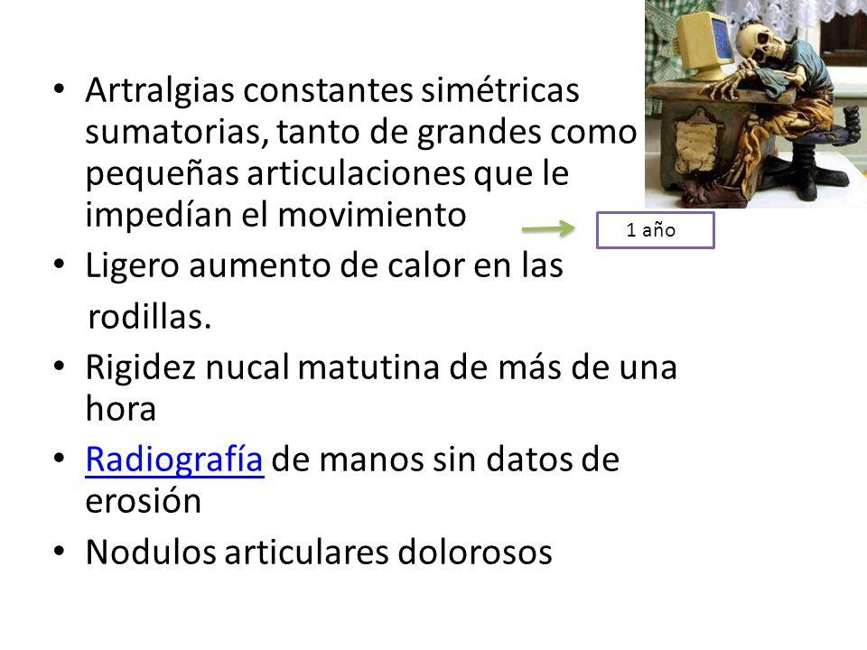 Artralgias constantes simétricas sumatorias, tanto de grandes como pequeñas articulaciones que le impedían el movimiento Ligero aumento de calor en la