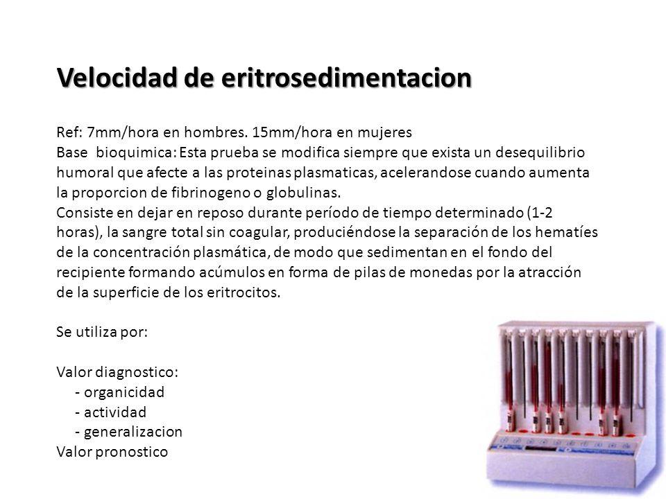 Velocidad de eritrosedimentacion Ref: 7mm/hora en hombres. 15mm/hora en mujeres Base bioquimica: Esta prueba se modifica siempre que exista un desequi