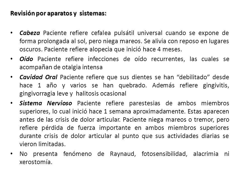 Revisión por aparatos y sistemas: Cabeza Paciente refiere cefalea pulsátil universal cuando se expone de forma prolongada al sol, pero niega mareos. S