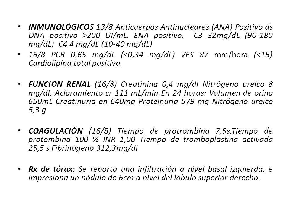 Sin edemas Química11/8Ref Nitrógeno ureico (mg/dl) 88-20 Creatinina sérica (mg/dl) 0,70.6-0.13 EGO11 agostoRef Densidad1015 1.003- 1.030 pH504.6-8 Proteinas totalesSi hay (++)0 GlucosaNo hay0 CetonasNo hay0 BilirrubinasNo hay0 Sangre ocultaSi hay (+++)0 UrobilinógenoNo hay0 Nitritos (bacteriuria) Negativo0 Leucocitos5/450D<=1-3 Eritrocitos8/campo/450D<=1-2 CilindrosNo hay0 Celulas epitelialesMuchas CristalesNo hay Observaciones filamento mucoso Poco EXAMEN DE ORINA Aclaramiento endógeno creatinina 111 mL/min70-120 EXAMEN DE ORINA 24 HORAS Volumen de orina 24 horas 650mL Creatinuria en 24 horas640mg/24H 720- 1510 Proteinuria en 24 horas579 mg/24H<100 Nitrógeno ureico en 24 horas 5,3 g/24H12-20 Macroproteinuria