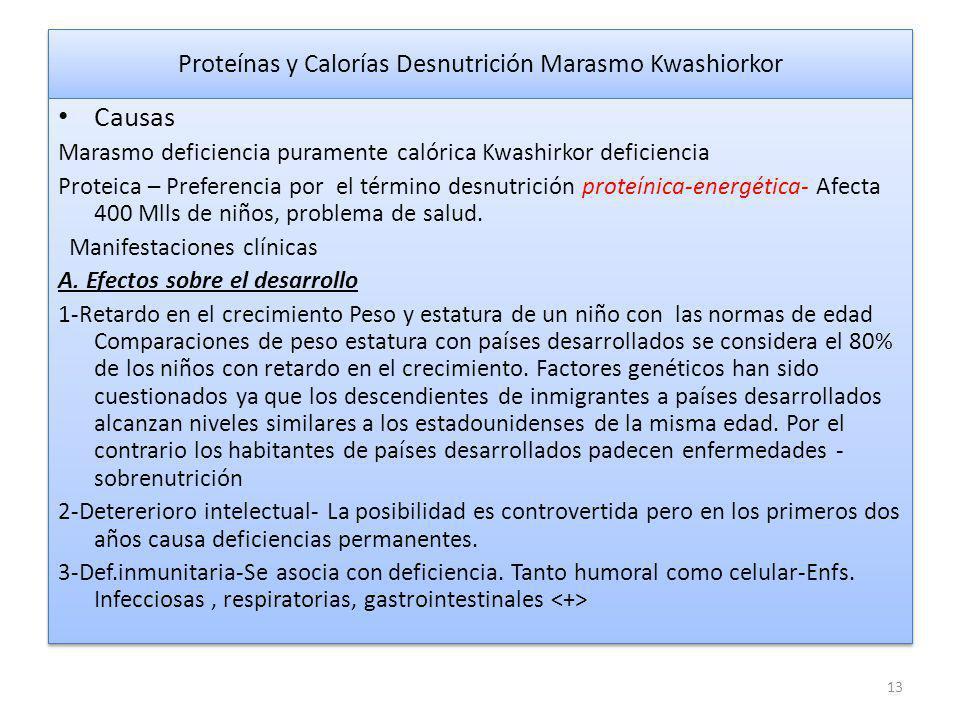 Proteínas y Calorías Desnutrición Marasmo Kwashiorkor Causas Marasmo deficiencia puramente calórica Kwashirkor deficiencia Proteica – Preferencia por el término desnutrición proteínica-energética- Afecta 400 Mlls de niños, problema de salud.