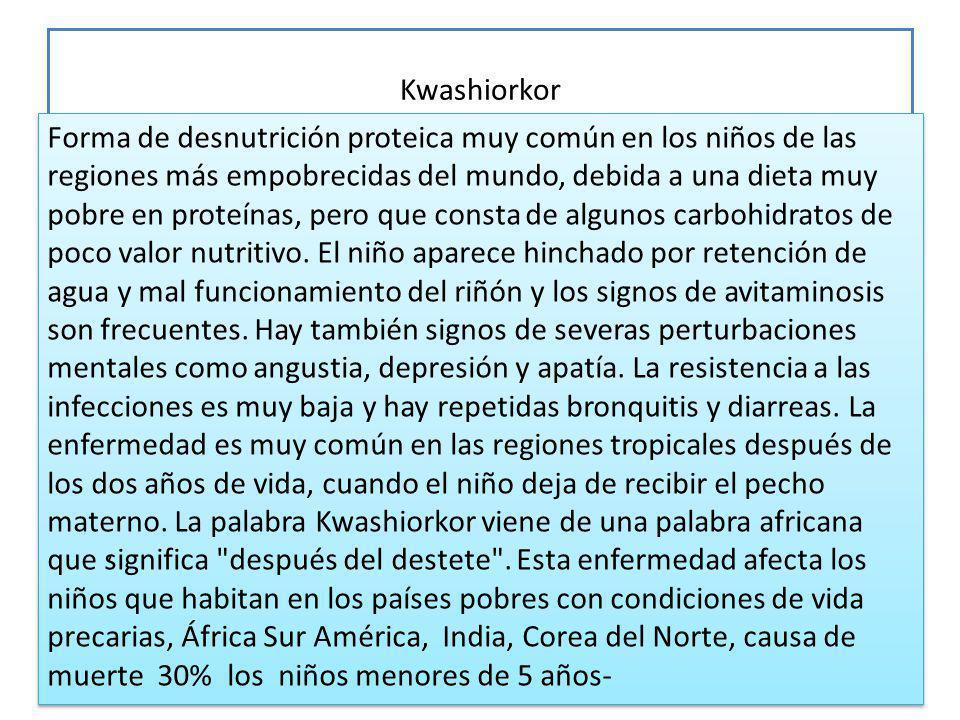 Kwashiorkor 15 Forma de desnutrición proteica muy común en los niños de las regiones más empobrecidas del mundo, debida a una dieta muy pobre en proteínas, pero que consta de algunos carbohidratos de poco valor nutritivo.