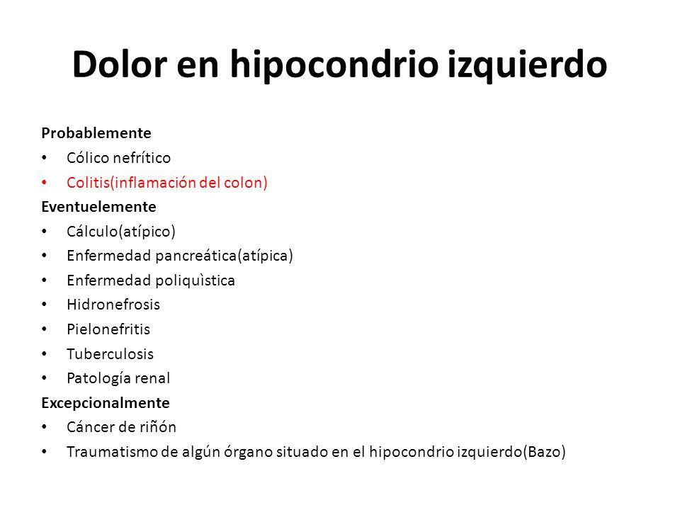 Dolor en hipocondrio izquierdo Probablemente Cólico nefrítico Colitis(inflamación del colon) Eventuelemente Cálculo(atípico) Enfermedad pancreática(at
