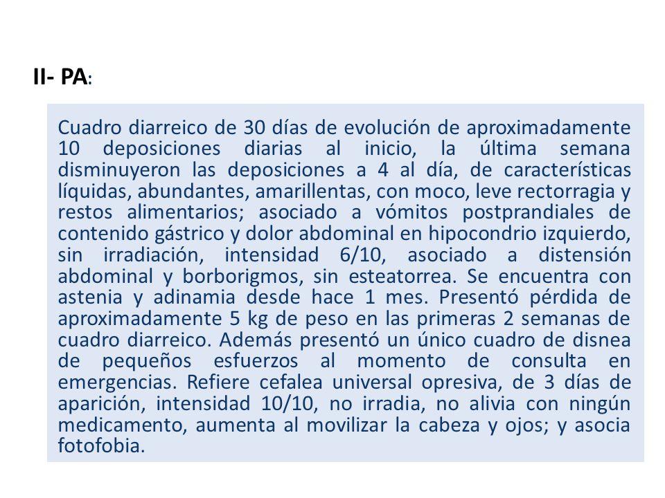 II- PA : Cuadro diarreico de 30 días de evolución de aproximadamente 10 deposiciones diarias al inicio, la última semana disminuyeron las deposiciones