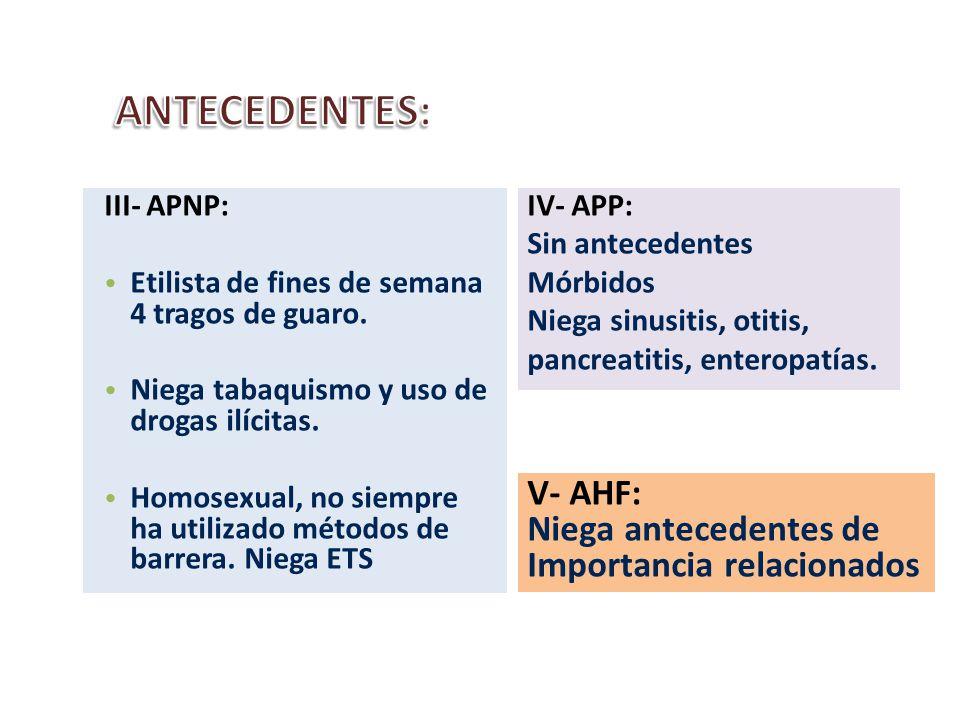 IV- APP: Sin antecedentes Mórbidos Niega sinusitis, otitis, pancreatitis, enteropatías. III- APNP: Etilista de fines de semana 4 tragos de guaro. Nieg