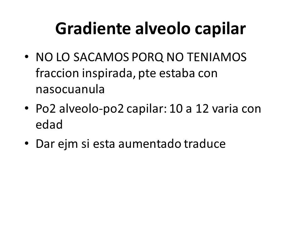 Gradiente alveolo capilar NO LO SACAMOS PORQ NO TENIAMOS fraccion inspirada, pte estaba con nasocuanula Po2 alveolo-po2 capilar: 10 a 12 varia con eda