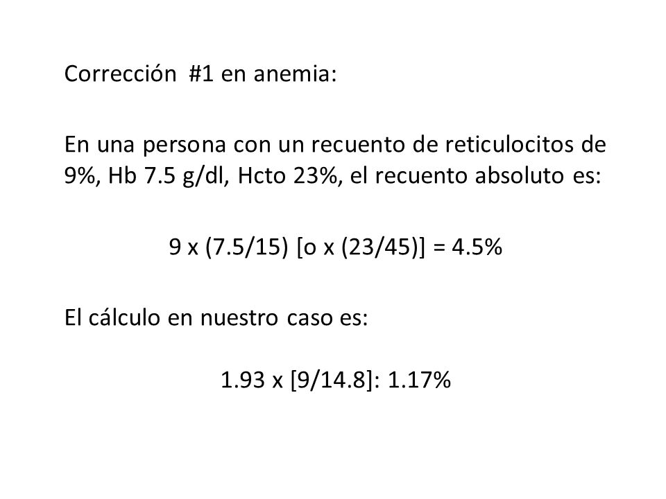 Corrección #1 en anemia: En una persona con un recuento de reticulocitos de 9%, Hb 7.5 g/dl, Hcto 23%, el recuento absoluto es: 9 x (7.5/15) [o x (23/