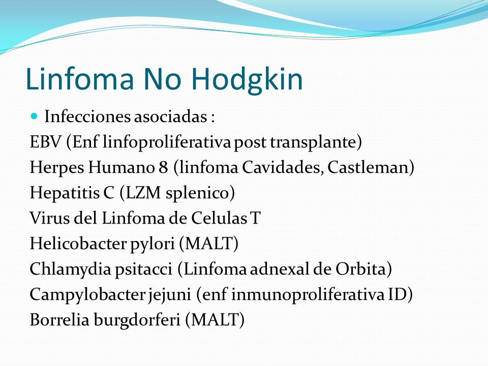 Linfoma No Hodgkin Infecciones asociadas : EBV (Enf linfoproliferativa post transplante) Herpes Humano 8 (linfoma Cavidades, Castleman) Hepatitis C (L