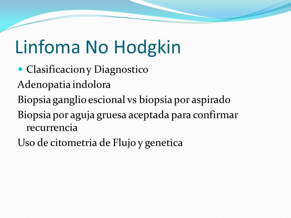 Linfoma No Hodgkin Clasificacion y Diagnostico Adenopatia indolora Biopsia ganglio escional vs biopsia por aspirado Biopsia por aguja gruesa aceptada