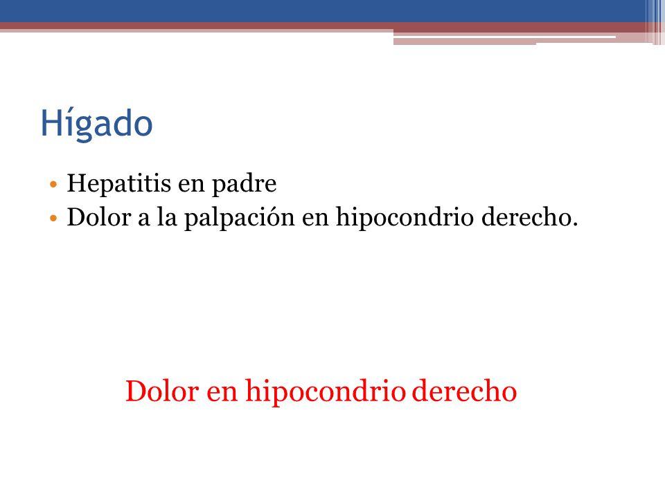 Hígado Hepatitis en padre Dolor a la palpación en hipocondrio derecho. Dolor en hipocondrio derecho