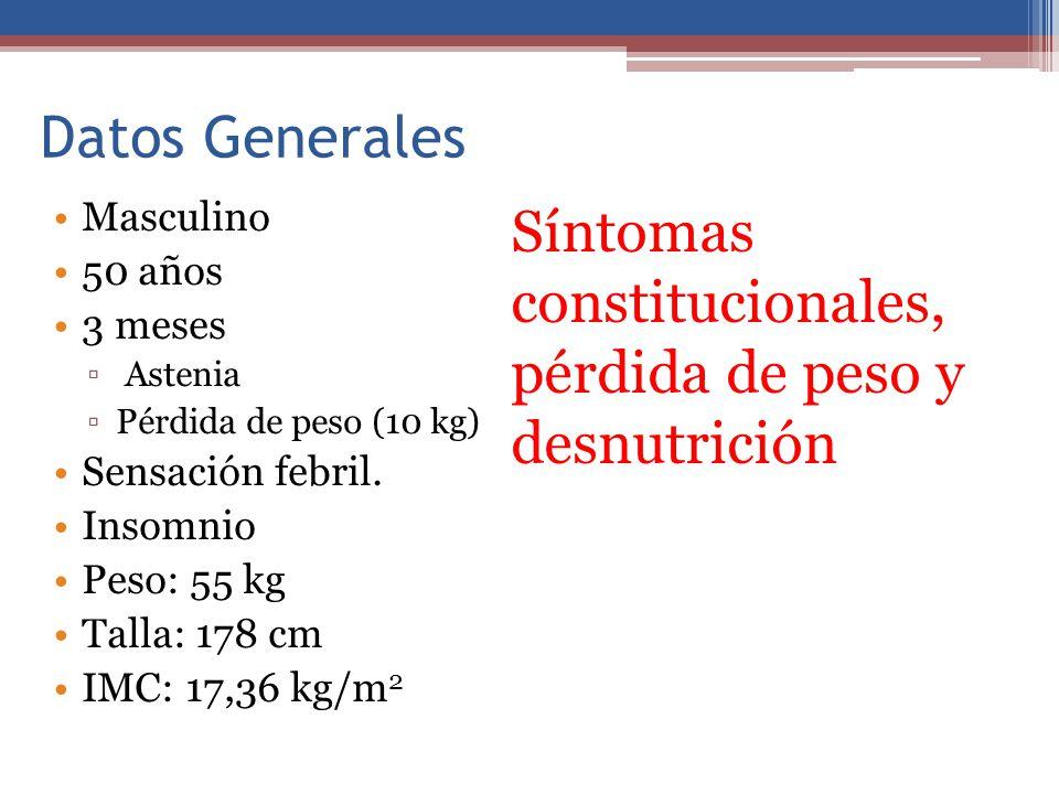 Datos Generales Masculino 50 años 3 meses Astenia Pérdida de peso (10 kg) Sensación febril. Insomnio Peso: 55 kg Talla: 178 cm IMC: 17,36 kg/m 2 Sínto