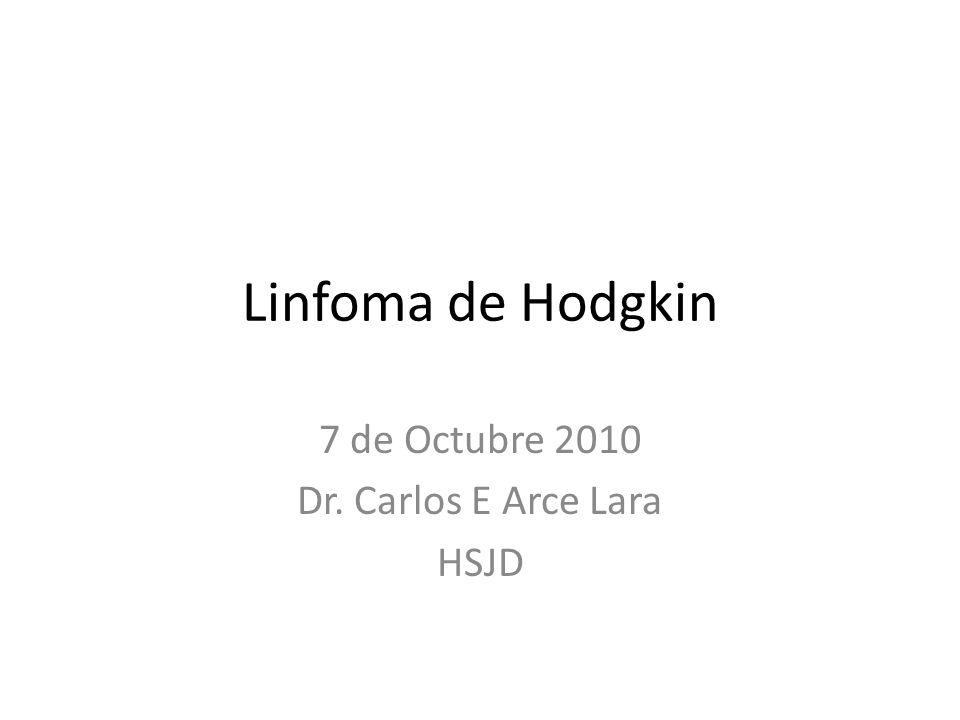Linfoma de Hodgkin 7 de Octubre 2010 Dr. Carlos E Arce Lara HSJD