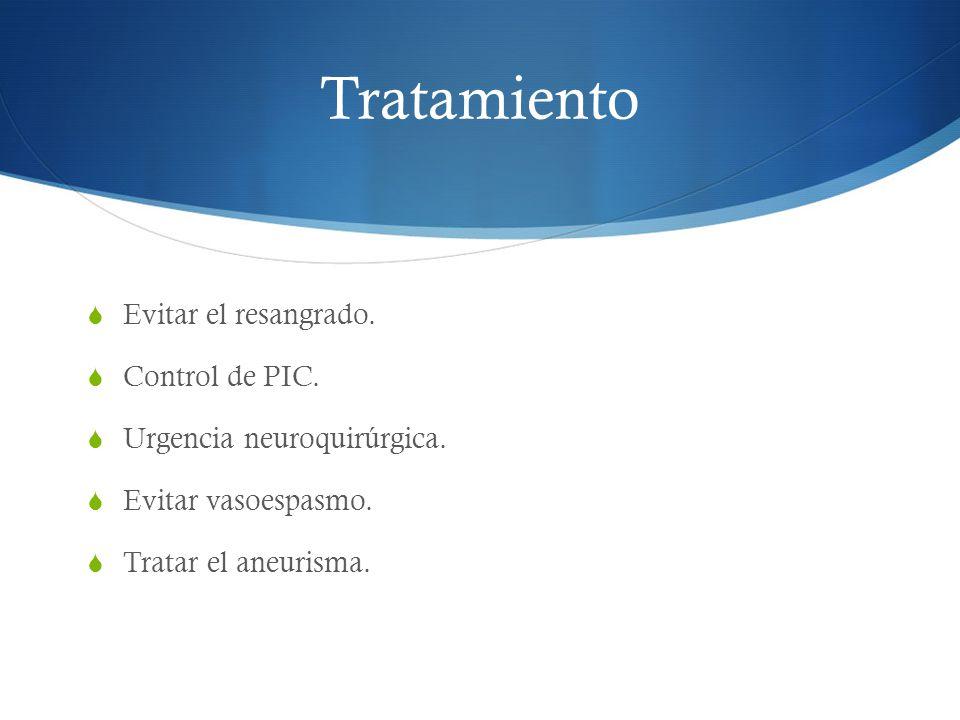 Tratamiento Evitar el resangrado. Control de PIC. Urgencia neuroquirúrgica. Evitar vasoespasmo. Tratar el aneurisma.