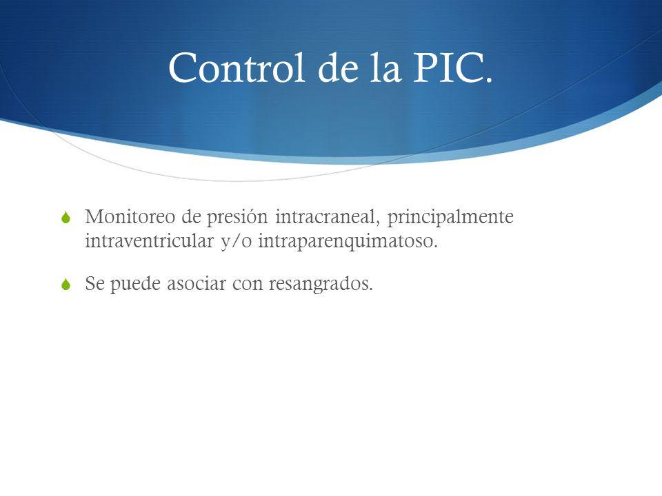 Control de la PIC. Monitoreo de presión intracraneal, principalmente intraventricular y/o intraparenquimatoso. Se puede asociar con resangrados.