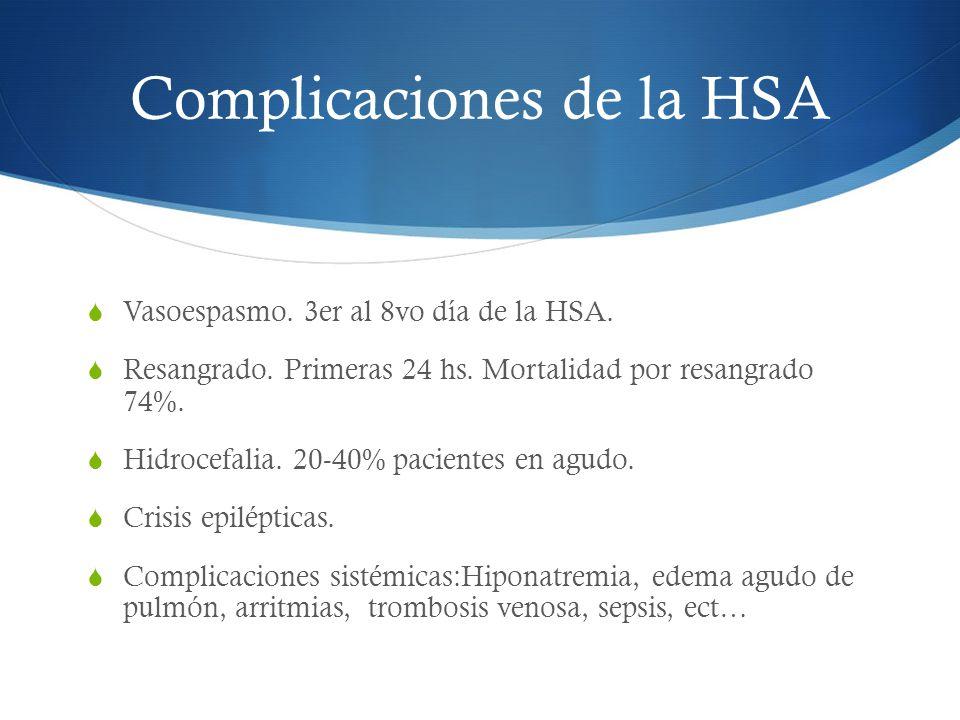 Complicaciones de la HSA Vasoespasmo. 3er al 8vo día de la HSA. Resangrado. Primeras 24 hs. Mortalidad por resangrado 74%. Hidrocefalia. 20-40% pacien