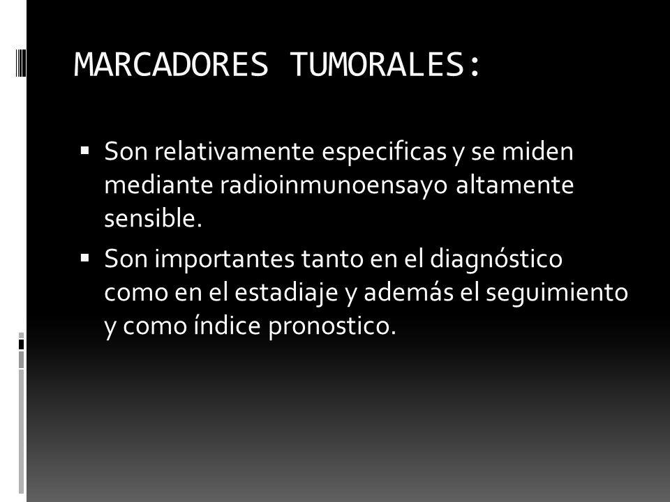 MARCADORES TUMORALES: Son relativamente especificas y se miden mediante radioinmunoensayo altamente sensible. Son importantes tanto en el diagnóstico
