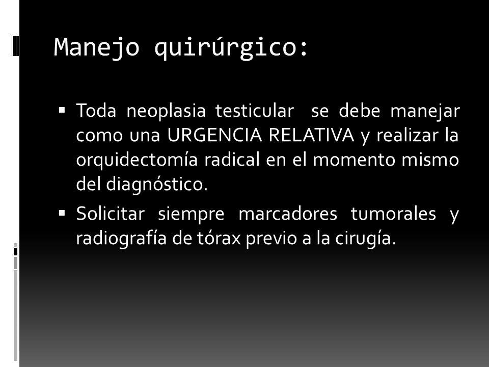 Manejo quirúrgico: Toda neoplasia testicular se debe manejar como una URGENCIA RELATIVA y realizar la orquidectomía radical en el momento mismo del di