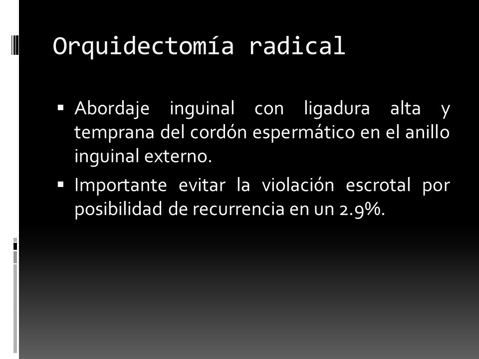 Orquidectomía radical Abordaje inguinal con ligadura alta y temprana del cordón espermático en el anillo inguinal externo. Importante evitar la violac