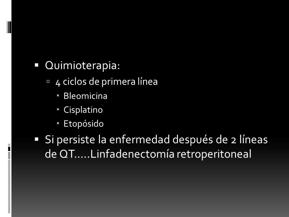 Quimioterapia: 4 ciclos de primera línea Bleomicina Cisplatino Etopósido Si persiste la enfermedad después de 2 líneas de QT…..Linfadenectomía retrope