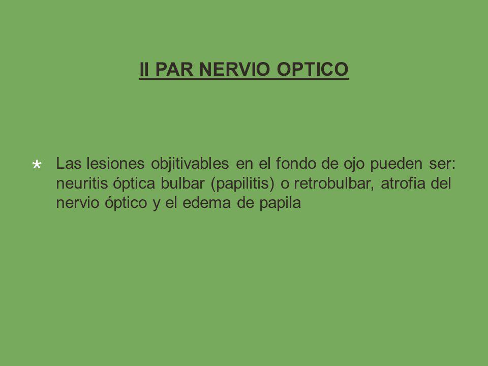 II PAR NERVIO OPTICO Las lesiones objitivables en el fondo de ojo pueden ser: neuritis óptica bulbar (papilitis) o retrobulbar, atrofia del nervio óptico y el edema de papila
