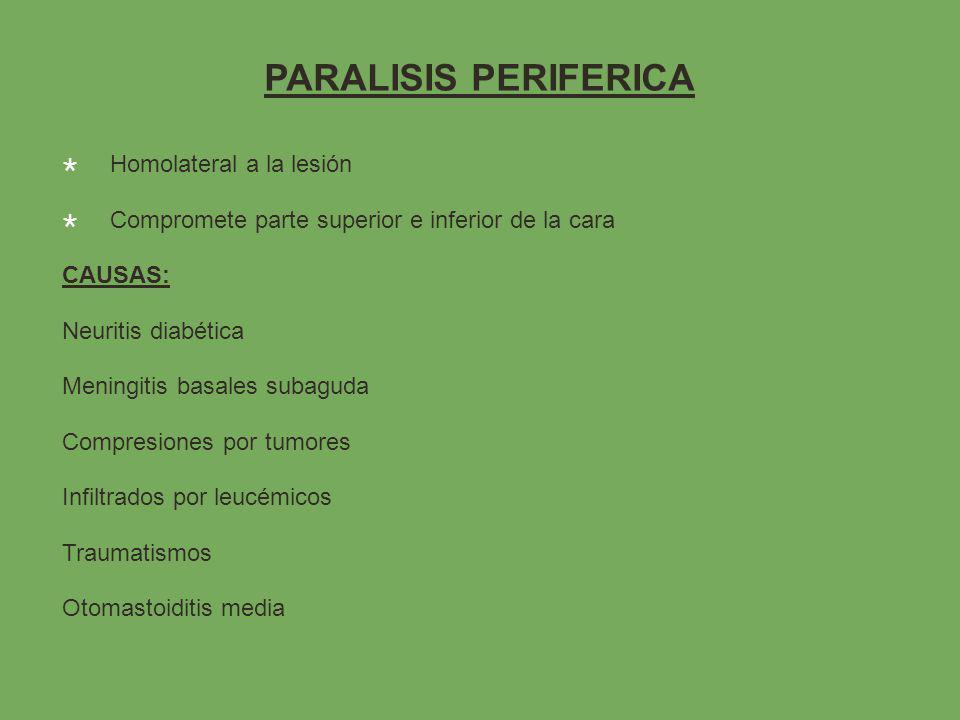 PARALISIS PERIFERICA Homolateral a la lesión Compromete parte superior e inferior de la cara CAUSAS: Neuritis diabética Meningitis basales subaguda Compresiones por tumores Infiltrados por leucémicos Traumatismos Otomastoiditis media