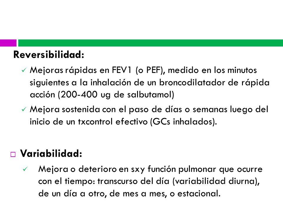 Reversibilidad: Mejoras rápidas en FEV1 (o PEF), medido en los minutos siguientes a la inhalación de un broncodilatador de rápida acción (200-400 ug de salbutamol) Mejora sostenida con el paso de días o semanas luego del inicio de un txcontrol efectivo (GCs inhalados).