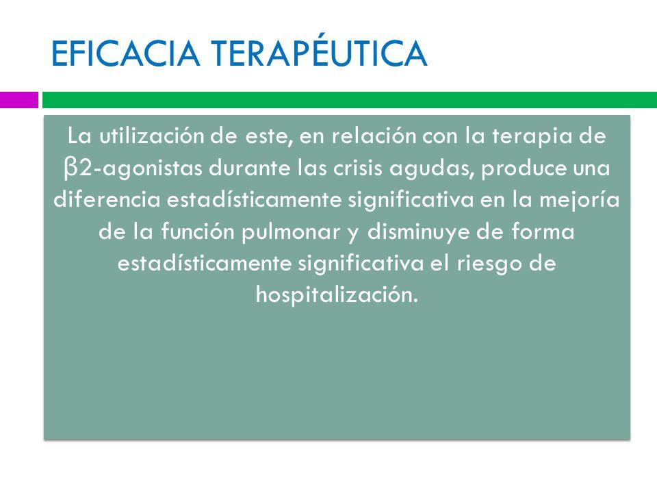 EFICACIA TERAPÉUTICA La utilización de este, en relación con la terapia de β 2-agonistas durante las crisis agudas, produce una diferencia estadísticamente significativa en la mejoría de la función pulmonar y disminuye de forma estadísticamente significativa el riesgo de hospitalización.