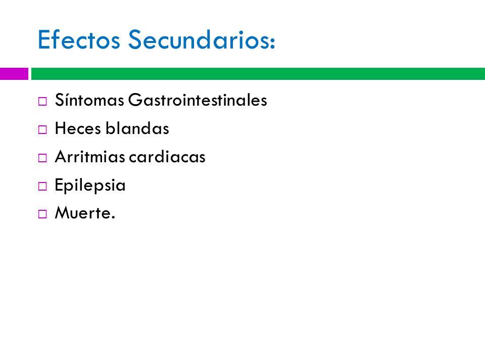 Efectos Secundarios: Síntomas Gastrointestinales Heces blandas Arritmias cardiacas Epilepsia Muerte.