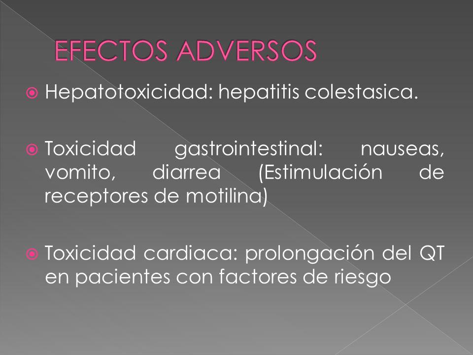Hepatotoxicidad: hepatitis colestasica. Toxicidad gastrointestinal: nauseas, vomito, diarrea (Estimulación de receptores de motilina) Toxicidad cardia