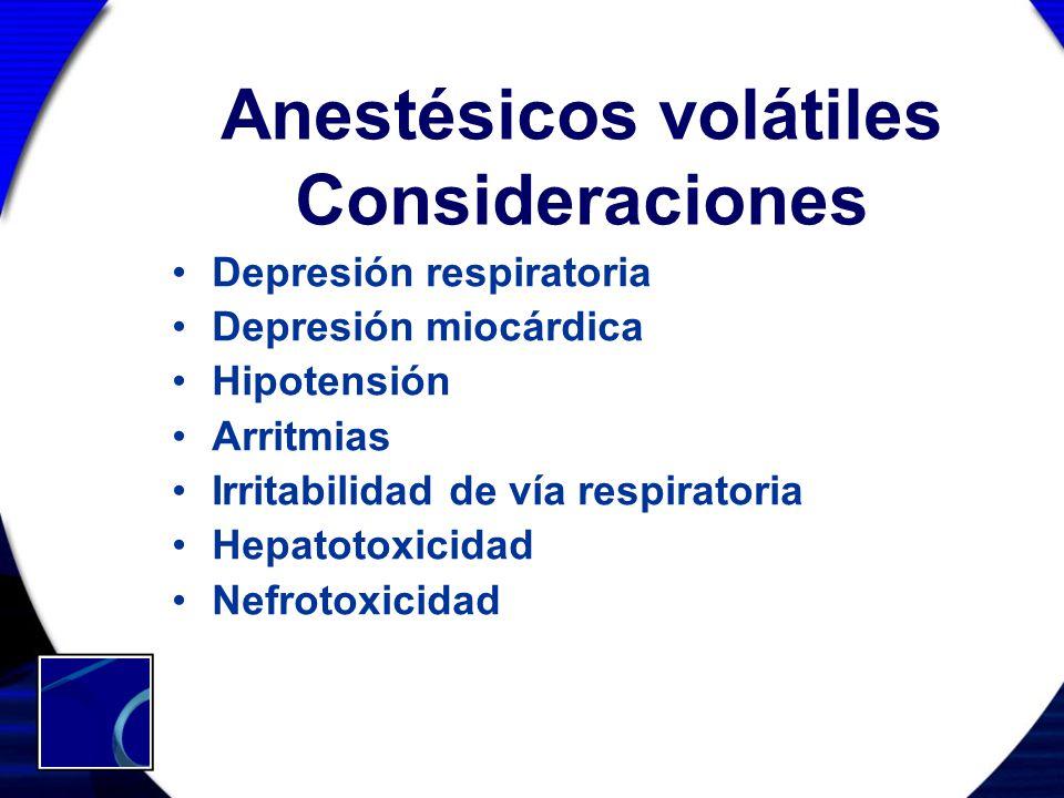 Anestésicos volátiles Consideraciones Depresión respiratoria Depresión miocárdica Hipotensión Arritmias Irritabilidad de vía respiratoria Hepatotoxici
