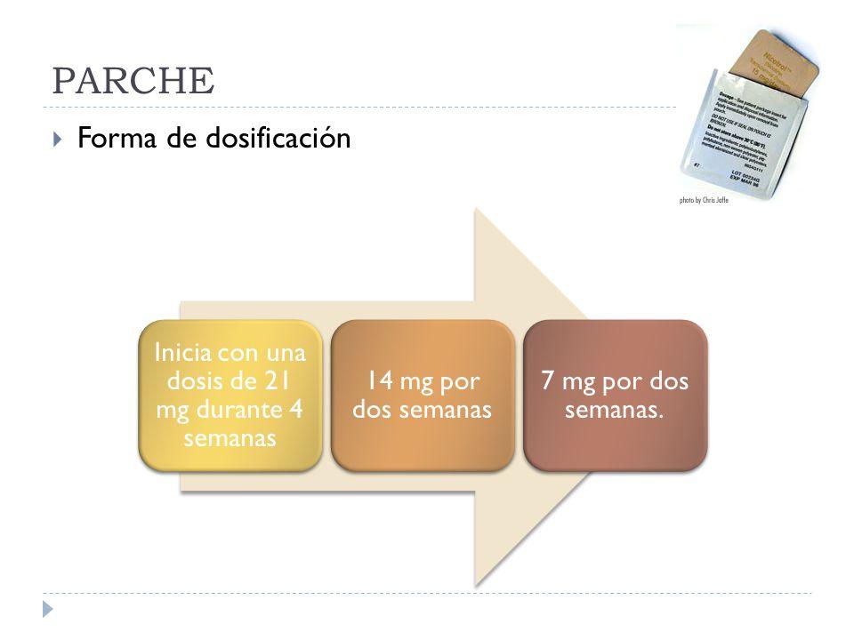 PARCHE Forma de dosificación Inicia con una dosis de 21 mg durante 4 semanas 14 mg por dos semanas 7 mg por dos semanas.