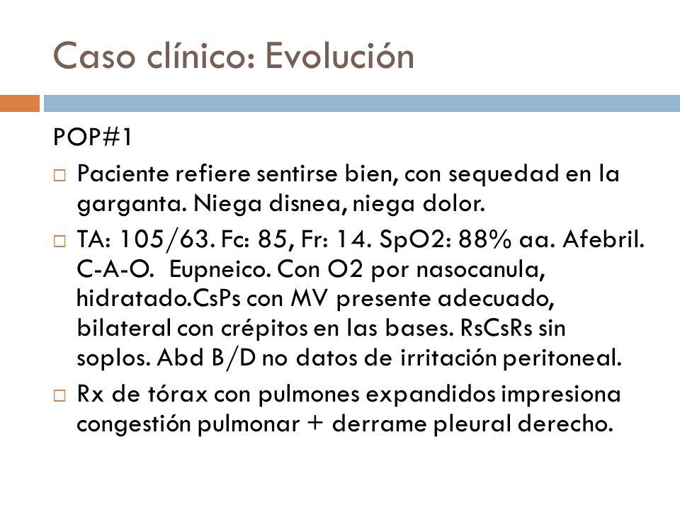 Caso clínico: Evolución POP#1 Paciente refiere sentirse bien, con sequedad en la garganta. Niega disnea, niega dolor. TA: 105/63. Fc: 85, Fr: 14. SpO2