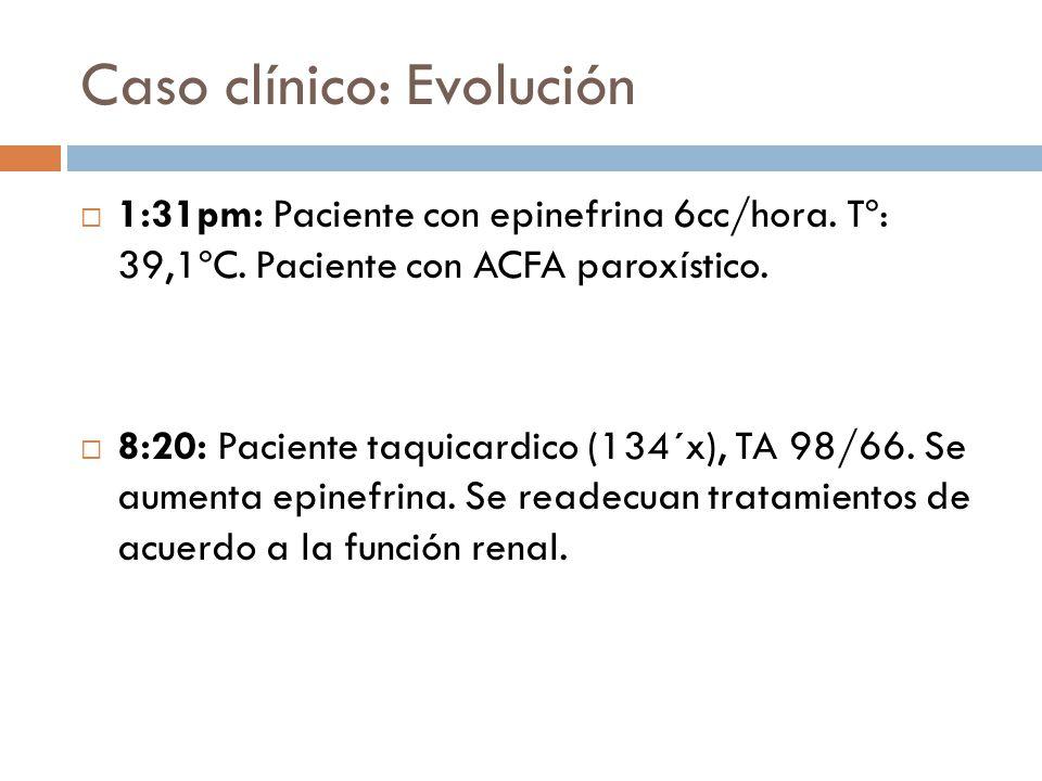 Caso clínico: Evolución 1:31pm: Paciente con epinefrina 6cc/hora. Tº: 39,1ºC. Paciente con ACFA paroxístico. 8:20: Paciente taquicardico (134´x), TA 9