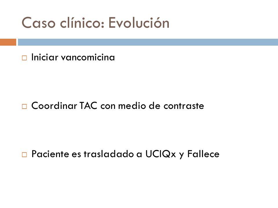 Caso clínico: Evolución Iniciar vancomicina Coordinar TAC con medio de contraste Paciente es trasladado a UCIQx y Fallece