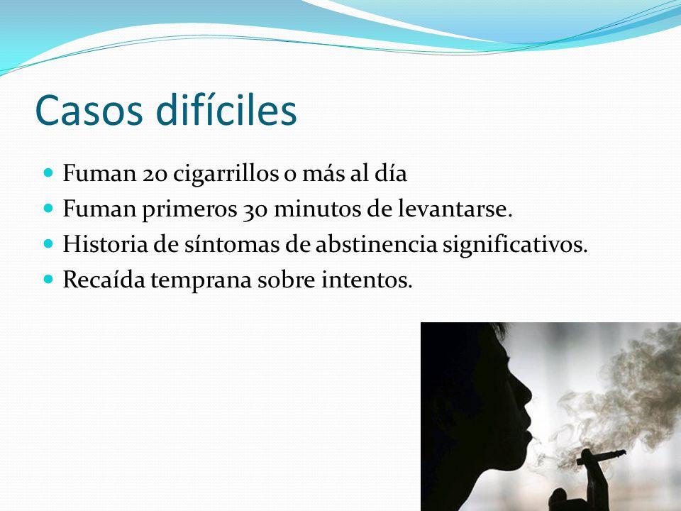 Casos difíciles Fuman 20 cigarrillos o más al día Fuman primeros 30 minutos de levantarse. Historia de síntomas de abstinencia significativos. Recaída