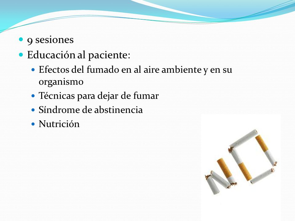 9 sesiones Educación al paciente: Efectos del fumado en al aire ambiente y en su organismo Técnicas para dejar de fumar Síndrome de abstinencia Nutric